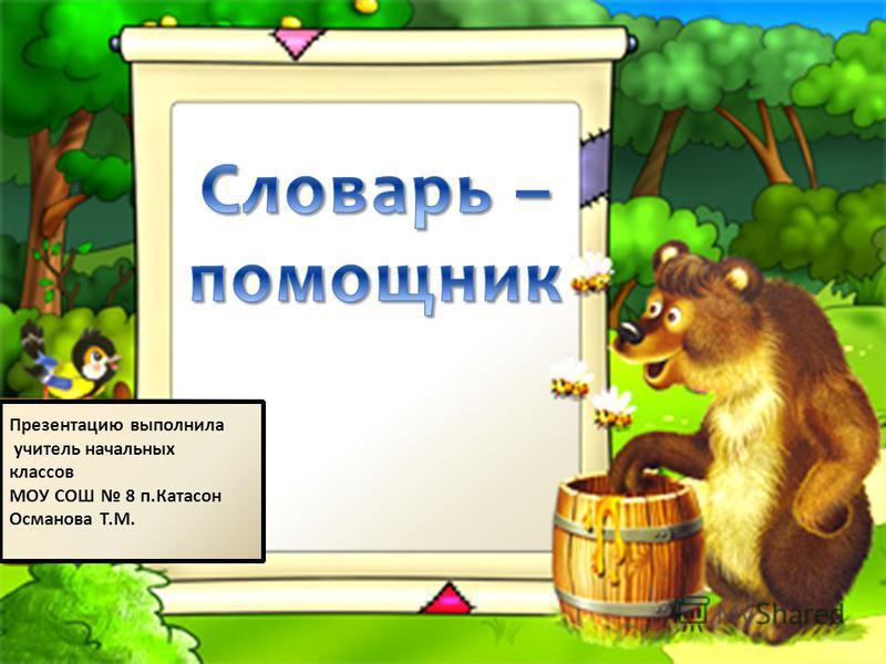 Презентацию выполнила учитель начальных классов МОУ СОШ 8 п.Катасон Османова Т.М.
