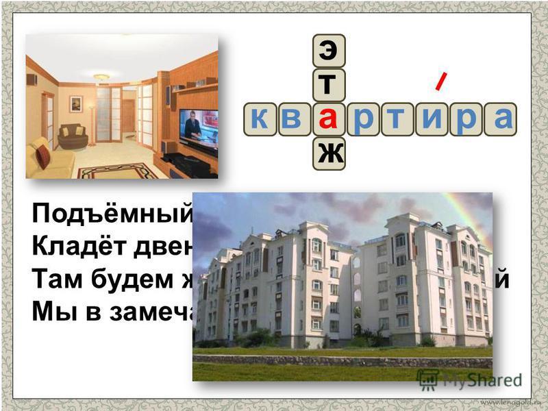 Подъёмный кран, дружище наш, Кладёт двенадцатый этаж Там будем жить с сестрёнкой Ирой Мы в замечательной квартире. рр ж а т э квита