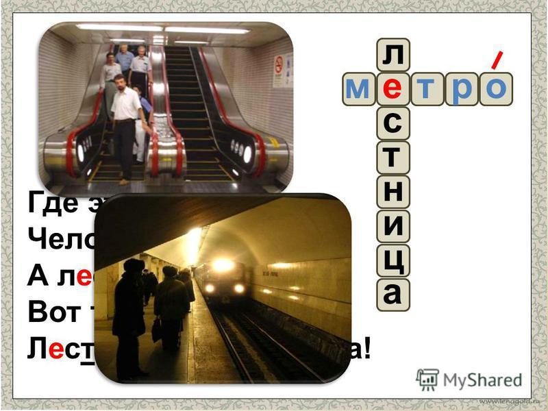 е а ц и с л т н Где это бывает: Человек стоит, А лестница шагает? Вот такая лестница, Лестница – чудесница! ортм