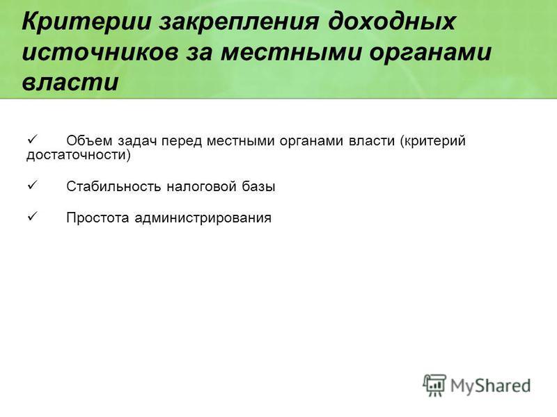 Критерии закрепления доходных источников за местными органами власти Объем задач перед местными органами власти (критерий достаточности) Стабильность налоговой базы Простота администрирования