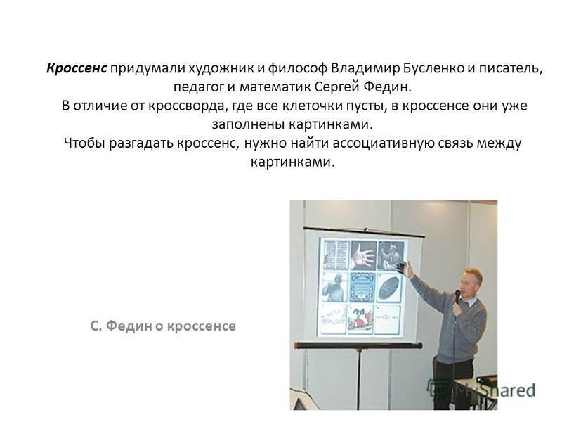 Кроссенс придумали художник и философ Владимир Бусленко и писатель, педагог и математик Сергей Федин. В отличие от кроссворда, где все клеточки пусты, в кроссенсе они уже заполнены картинками. Чтобы разгадать кроссенс, нужно найти ассоциативную связь