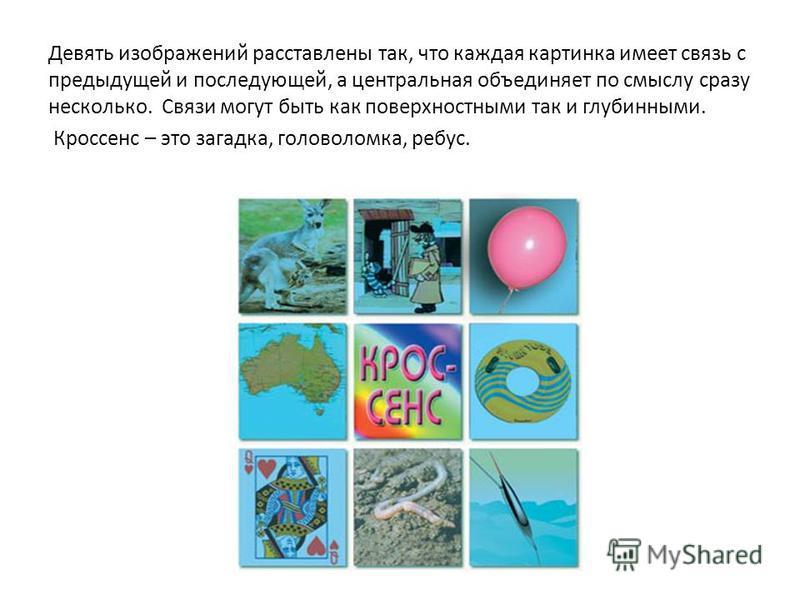 Девять изображений расставлены так, что каждая картинка имеет связь с предыдущей и последующей, а центральная объединяет по смыслу сразу несколько. Связи могут быть как поверхностными так и глубинными. Кроссенс – это загадка, головоломка, ребус.