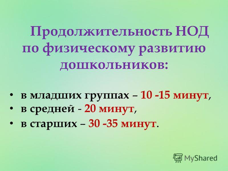 Продолжительность НОД по физическому развитию дошкольников: в младших группах – 10 -15 минут, в средней - 20 минут, в старших – 30 -35 минут.