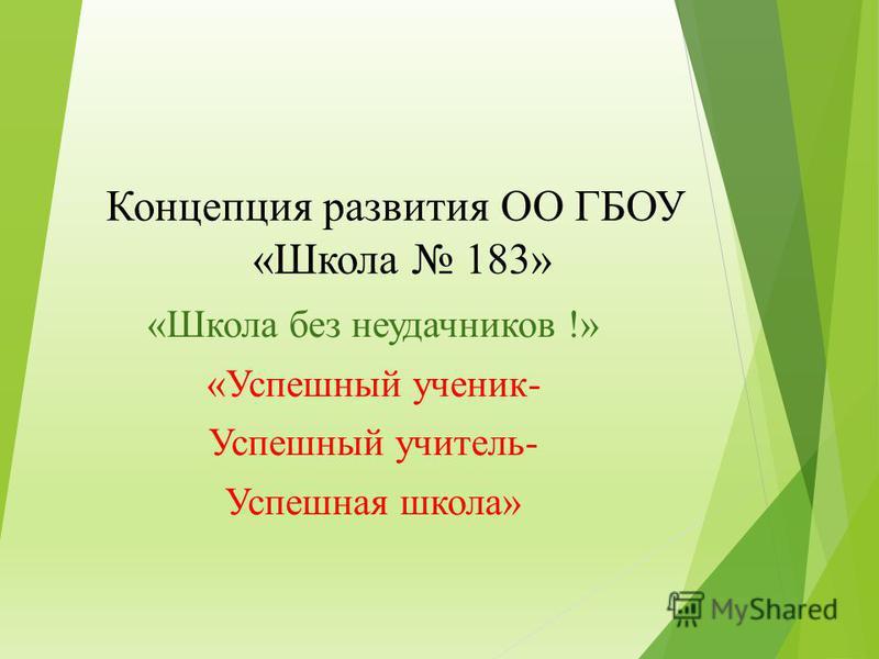 Концепция развития ОО ГБОУ «Школа 183» «Школа без неудачников !» «Успешный ученик- Успешный учитель- Успешная школа»