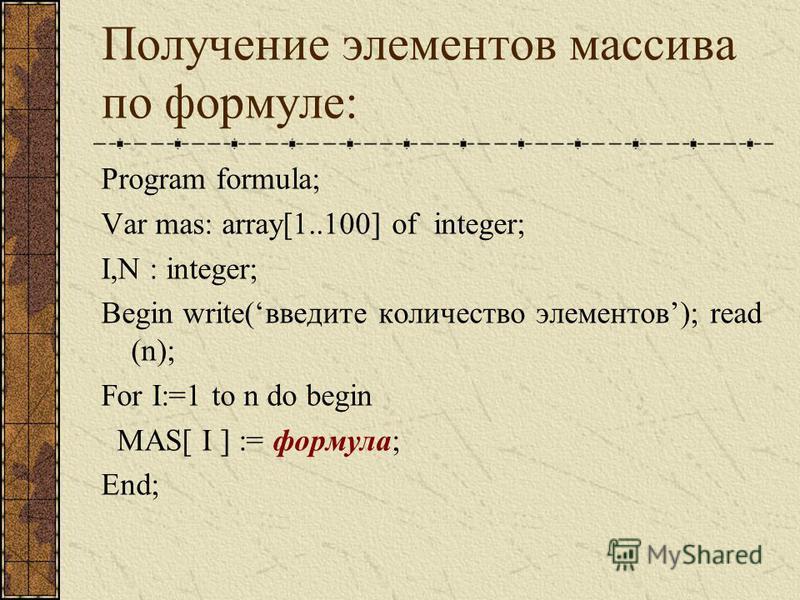 Получение элементов массива по формуле: Program formula; Var mas: array[1..100] of integer; I,N : integer; Begin write(введите количество элементов); read (n); For I:=1 to n do begin MAS[ I ] := формула; End;