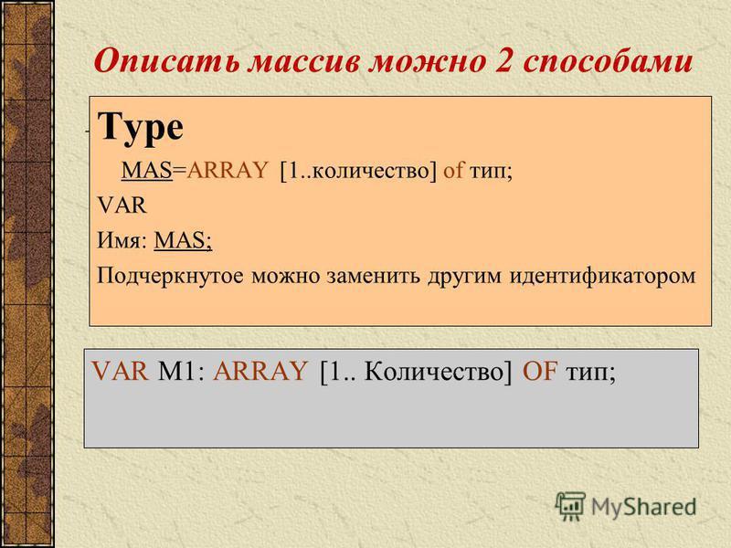 Описать массив можно 2 способами Type MAS=ARRAY [1..количество] of тип; VAR Имя: MAS; Подчеркнутое можно заменить другим идентификатором VAR M1: ARRAY [1.. Количество] OF тип;