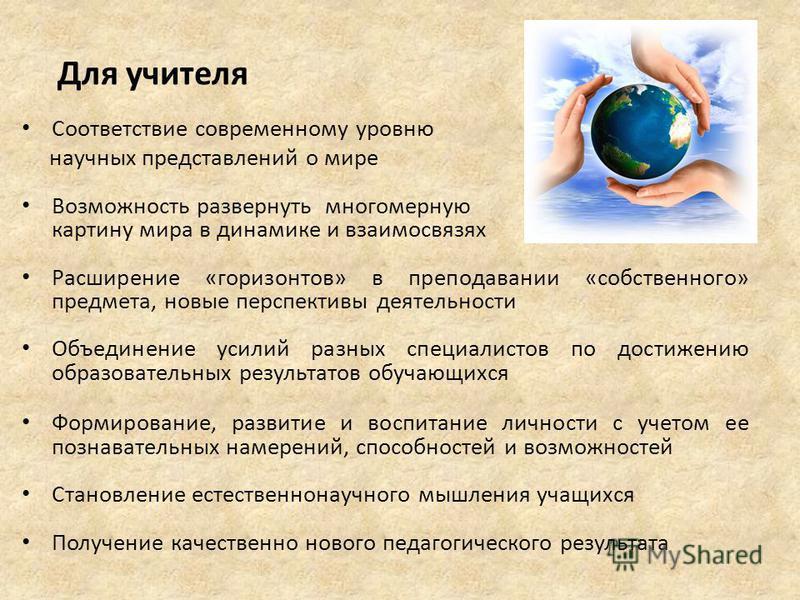 Для учителя Соответствие современному уровню научных представлений о мире Возможность развернуть многомерную картину мира в динамике и взаимосвязях Расширение «горизонтов» в преподавании «собственного» предмета, новые перспективы деятельности Объедин