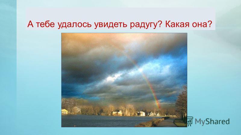 А тебе удалось увидеть радугу? Какая она?