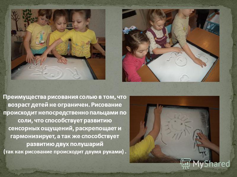 Преимущества рисования солью в том, что возраст детей не ограничен. Рисование происходит непосредственно пальцами по соли, что способствует развитию сенсорных ощущений, раскрепощает и гармонизирует, а так же способствует развитию двух полушарий (так