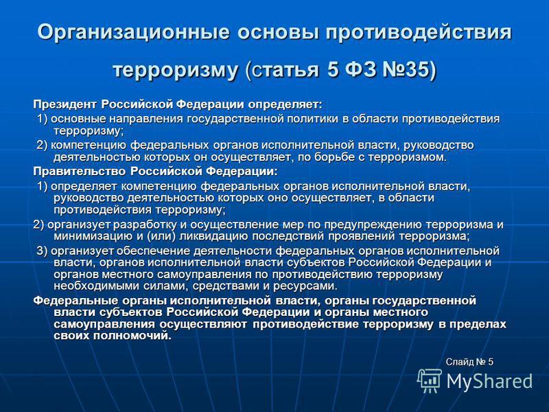 Организационные основы противодействия терроризму (статья 5 ФЗ 35) Президент Российской Федерации определяет: 1) основные направления государственной политики в области противодействия терроризму; 1) основные направления государственной политики в об