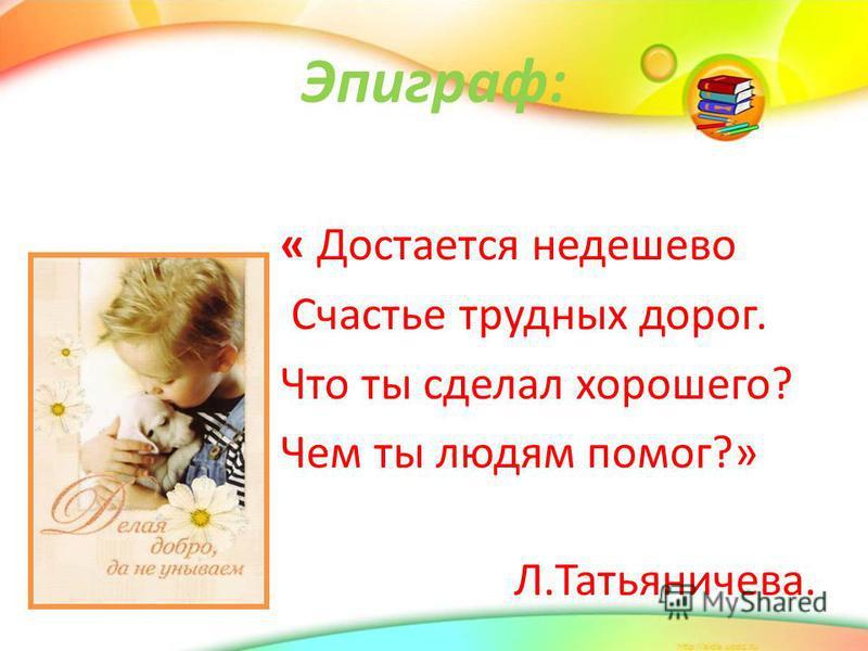 Эпиграф: « Достается недешево Счастье трудных дорог. Что ты сделал хорошего? Чем ты людям помог?» Л.Татьяничева.