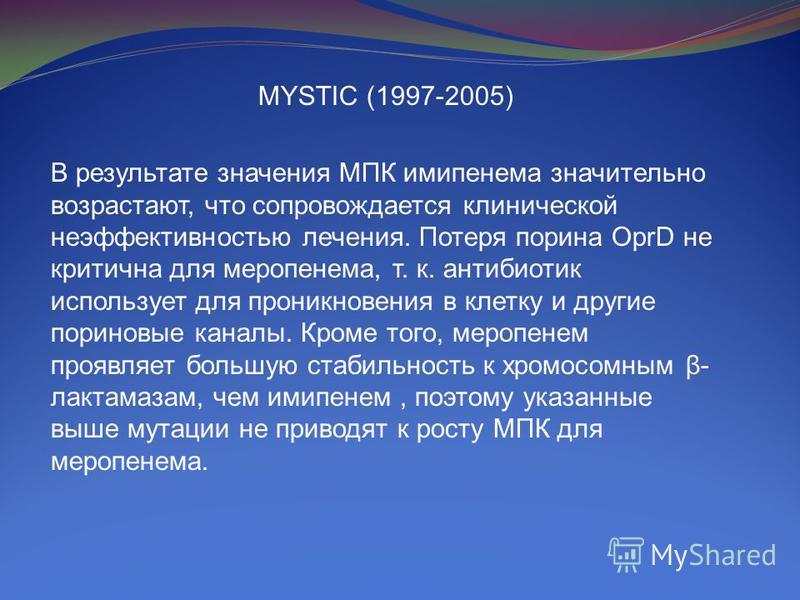 MYSTIC (1997-2005) В результате значения МПК имипенема значительно возрастают, что сопровождается клинической неэффективностью лечения. Потеря порина OprD не критична для меропенема, т. к. антибиотик использует для проникновения в клетку и другие пур