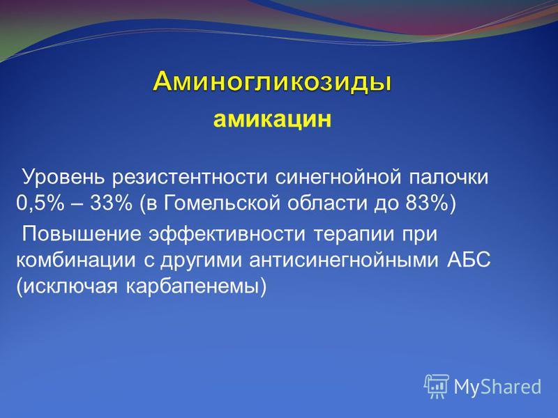 амикацин Уровень резистентности синегнойной палочки 0,5% – 33% (в Гомельской области до 83%) Повышение эффективности терапии при комбинации с другими антисинегнойными АБС (исключая карбапенемы)