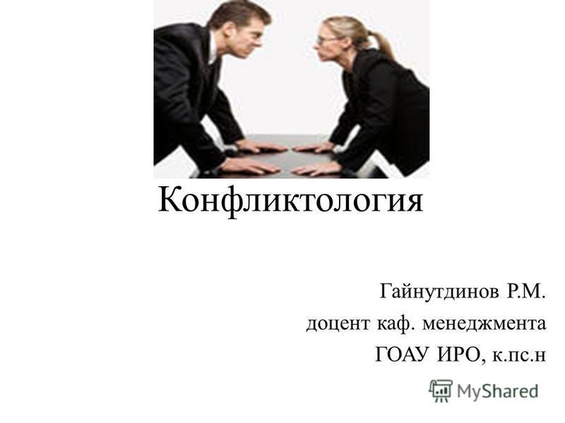 Конфликтология Гайнутдинов Р.М. доцент каф. менеджмента ГОАУ ИРО, к.пс.н