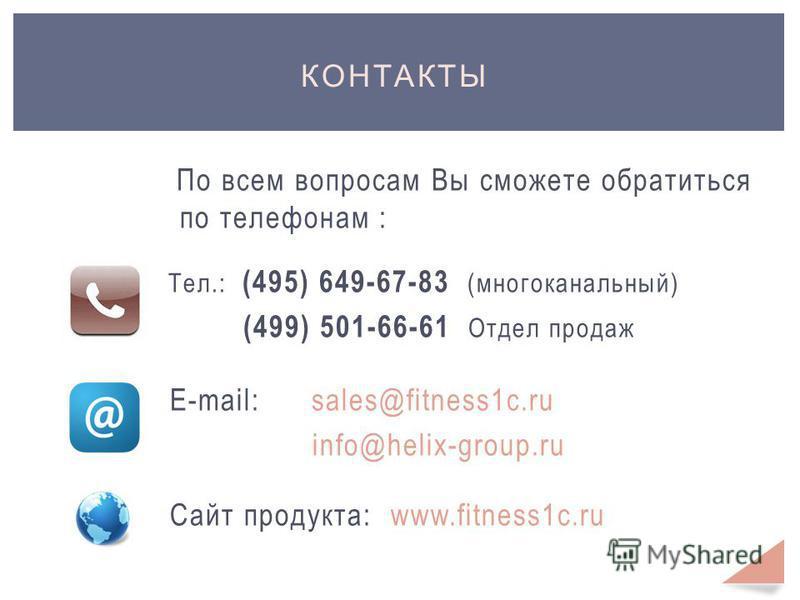 КОНТАКТЫ По всем вопросам Вы сможете обратиться по телефонам : Тел.: (495) 649-67-83 (многоканальный) (499) 501-66-61 Отдел продаж Е-mail: sales@fitness1c.ru info@helix-group.ru Сайт продукта: www.fitness1c.ru
