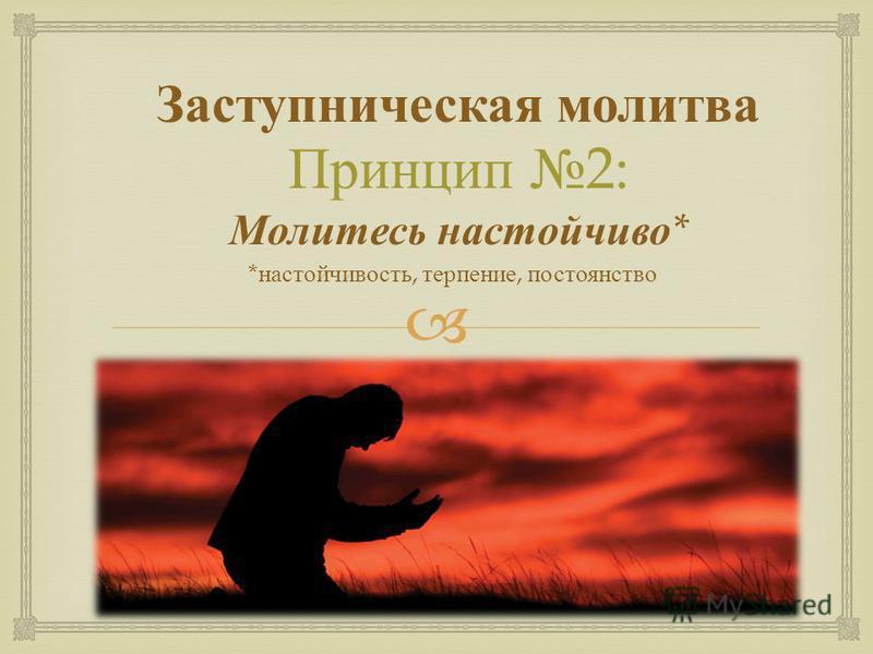 Заступническая молитва Принцип 2: Молитесь настойчиво * * настойчивость, терпение, постоянство