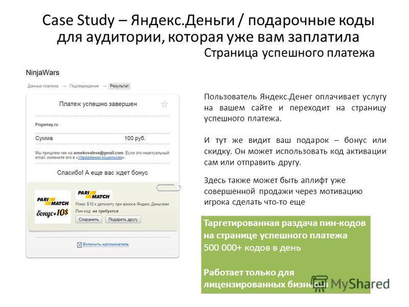 Case Study – Яндекс.Деньги / подарочные коды для аудитории, которая уже вам заплатила Таргетированная раздача пин-кодов на странице успешного платежа 500 000+ кодов в день Работает только для лицензированных бизнесов Страница успешного платежа Пользо