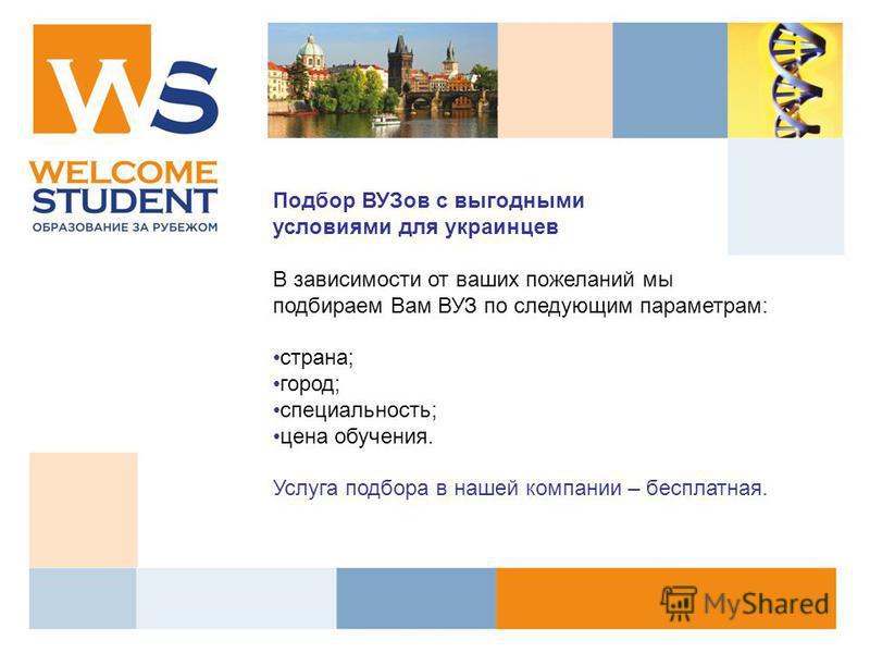 Подбор ВУЗов с выгодными условиями для украинцев В зависимости от ваших пожеланий мы подбираем Вам ВУЗ по следующим параметрам: страна; город; специальность; цена обучения. Услуга подбора в нашей компании – бесплатная.