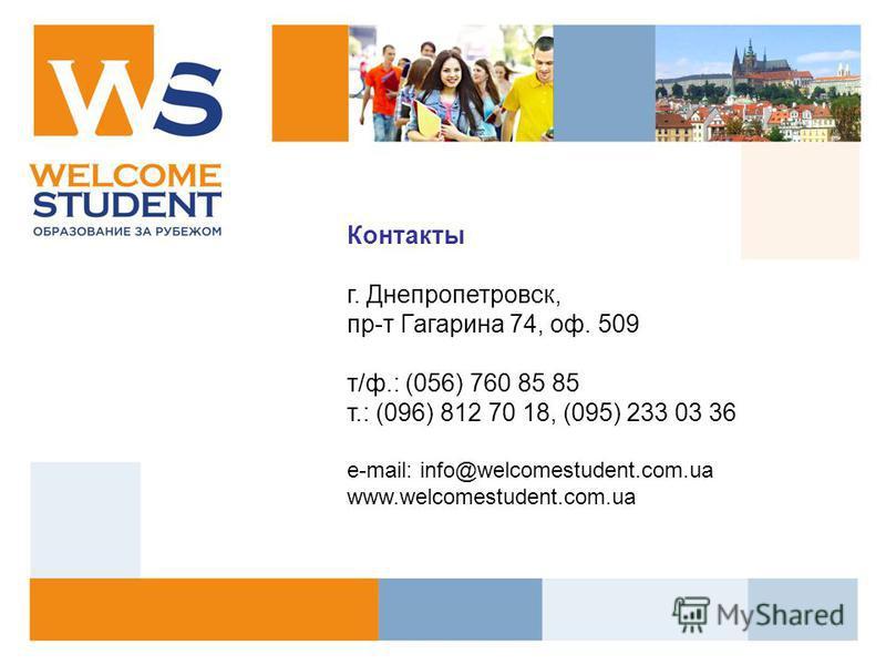 Контакты г. Днепропетровск, пр-т Гагарина 74, оф. 509 т/ф.: (056) 760 85 85 т.: (096) 812 70 18, (095) 233 03 36 е-mail: info@welcomestudent.com.ua www.welcomestudent.com.ua