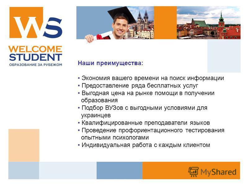Наши преимущества: Экономия вашего времени на поиск информации Предоставление ряда бесплатных услуг Выгодная цена на рынке помощи в получении образования Подбор ВУЗов с выгодными условиями для украинцев Квалифицированные преподаватели языков Проведен
