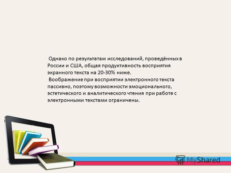 Однако по результатам исследований, проведённых в России и США, общая продуктивность восприятия экранного текста на 20-30% ниже. Воображение при восприятии электронного текста пассивно, поэтому возможности эмоционального, эстетического и аналитическо