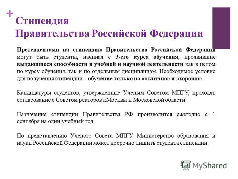 + Претендентами на стипендию Правительства Российской Федерации могут быть студенты, начиная с 3-его курса обучения, проявившие выдающиеся способности в учебной и научной деятельности как в целом по курсу обучения, так и по отдельным дисциплинам. Нео
