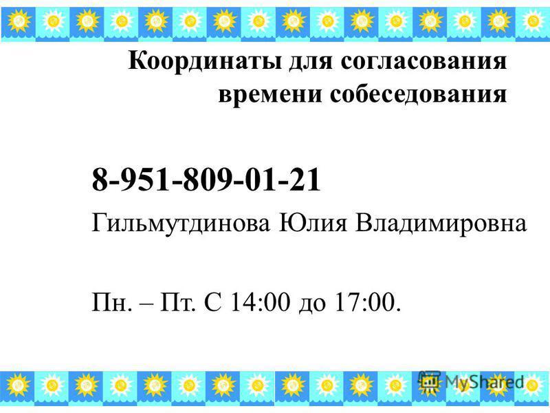 Координаты для согласования времени собеседования 8-951-809-01-21 Гильмутдинова Юлия Владимировна Пн. – Пт. С 14:00 до 17:00.