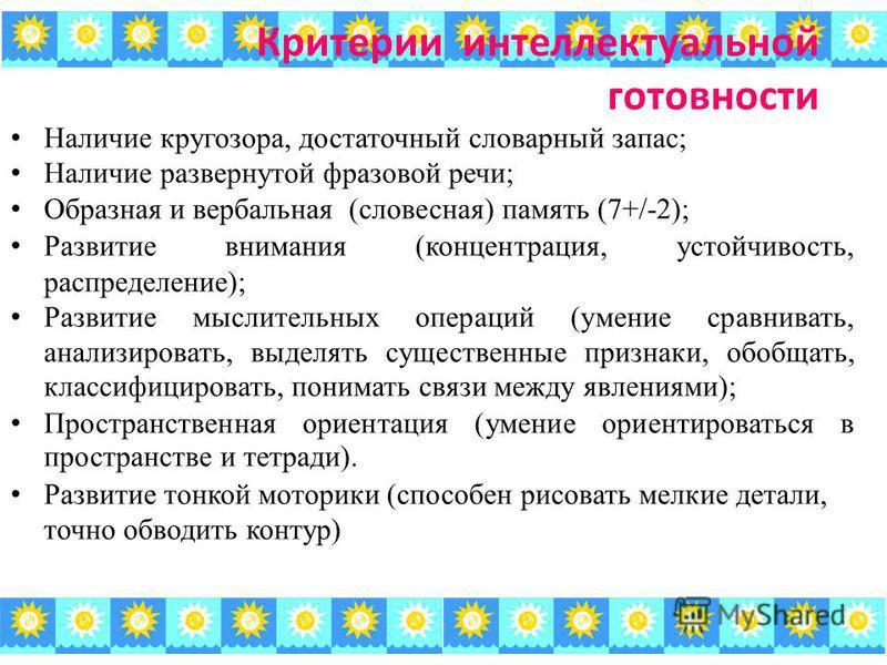 Критерии интеллектуальной готовности Наличие кругозора, достаточный словарный запас; Наличие развернутой фразовой речи; Образная и вербальная (словесная) память (7+/-2); Развитие внимания (концентрация, устойчивость, распределение); Развитие мыслител