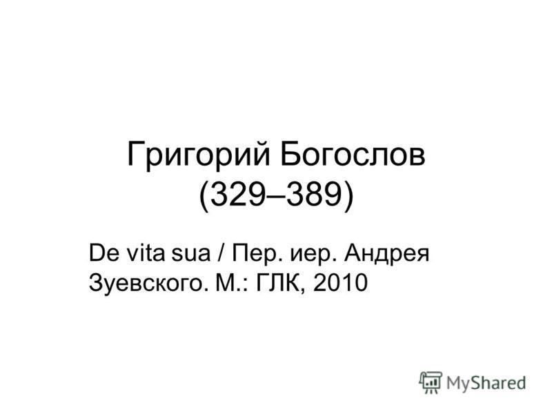 Григорий Богослов (329–389) De vita sua / Пер. иер. Андрея Зуевского. М.: ГЛК, 2010