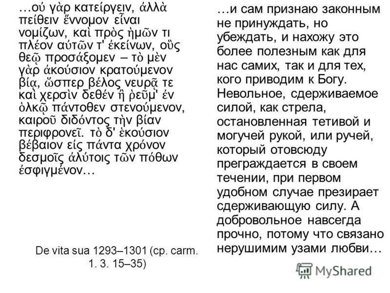 De vita sua 1293–1301 (ср. carm. 1. 3. 15–35) …ο γ ρ κατε ργειν, λλ πε θειν ννομον ε ναι νομ ζων, κα πρ ς μ ν τι πλ ον α τ ν τ' κε νων, ο ς θε προσ ξομεν – τ μ ν γ ρ κο σιον κρατο μενον β, σπερ β λος νευρ τε κα χερσ ν δεθ ν ε μ' ν λκ π ντοθεν στενο μ