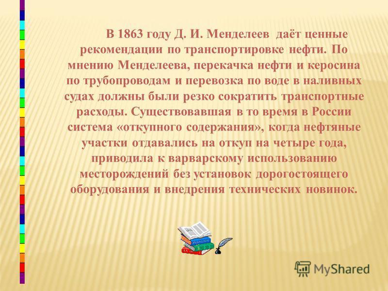 В 1863 году Д. И. Менделеев даёт ценные рекомендации по транспортировке нефти. По мнению Менделеева, перекачка нефти и керосина по трубопроводам и перевозка по воде в наливных судах должны были резко сократить транспортные расходы. Существовавшая в т