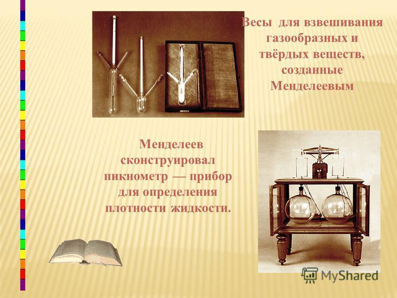 Менделеев сконструировал пикнометр прибор для определения плотности жидкости. Весы для взвешивания газообразных и твёрдых веществ, созданные Менделеевым