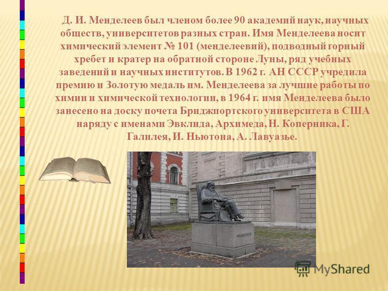 Д. И. Менделеев был членом более 90 академий наук, научных обществ, университетов разных стран. Имя Менделеева носит химический элемент 101 (менделеевий), подводный горный хребет и кратер на обратной стороне Луны, ряд учебных заведений и научных инст