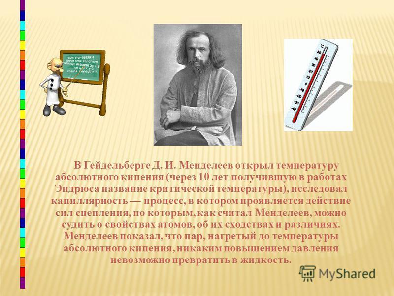 В Гейдельберге Д. И. Менделеев открыл температуру абсолютного кипения (через 10 лет получившую в работах Эндрюса название критической температуры), исследовал капиллярность процесс, в котором проявляется действие сил сцепления, по которым, как считал