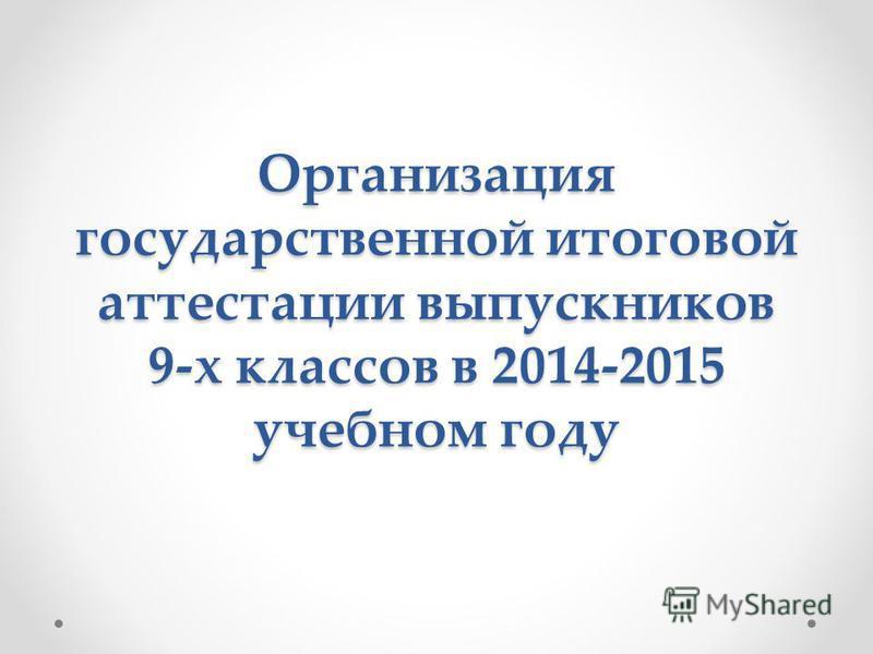 Организация государственной итоговой аттестации выпускников 9-х классов в 2014-2015 учебном году
