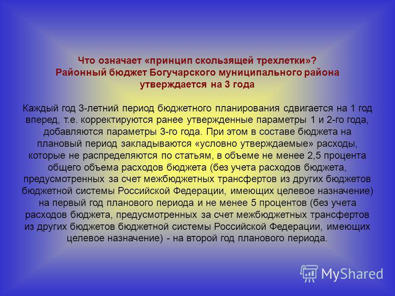 Что означает «принцип скользящей трехлетки»? Районный бюджет Богучарского муниципального района утверждается на 3 года Каждый год 3-летний период бюджетного планирования сдвигается на 1 год вперед, т.е. корректируются ранее утвержденные параметры 1 и