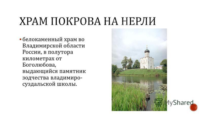 белокаменный храм во Владимирской области России, в полутора километрах от Боголюбова, выдающийся памятник зодчества владимиро - суздальской школы.