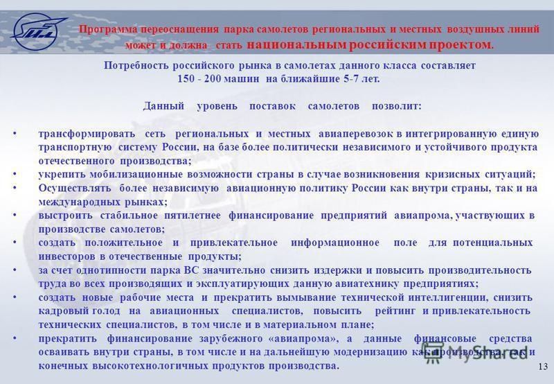13 Программа переоснащения парка самолетов региональных и местных воздушных линий может и должна стать национальным российским проектом. Потребность российского рынка в самолетах данного класса составляет 150 - 200 машин на ближайшие 5-7 лет. Данный