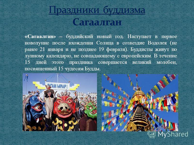 «Сагаалган» – буддийский новый год. Наступает в первое новолуние после вхождения Солнца в созвездие Водолея (не ранее 21 января и не позднее 19 февраля). Буддисты живут по лунному календарю, не совпадающему с европейским. В течение 15 дней этого праз