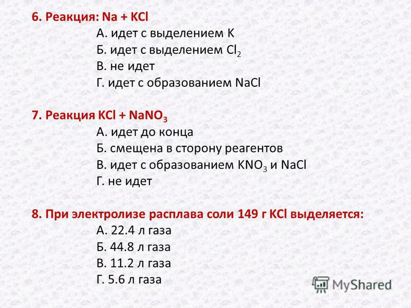 6. Реакция: Na + KCl А. идет с выделением K Б. идет с выделением Cl 2 В. не идет Г. идет с образованием NaCl 7. Реакция KCl + NaNO 3 А. идет до конца Б. смещена в сторону реагентов В. идет с образованием KNO 3 и NaCl Г. не идет 8. При электролизе рас