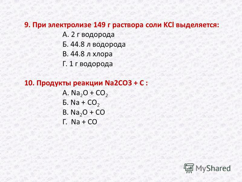 9. При электролизе 149 г раствора соли KCl выделяется: А. 2 г водорода Б. 44.8 л водорода В. 44.8 л хлора Г. 1 г водорода 10. Продукты реакции Na2CO3 + C : А. Na 2 O + CO 2 Б. Na + CO 2 В. Na 2 O + CO Г. Na + CO