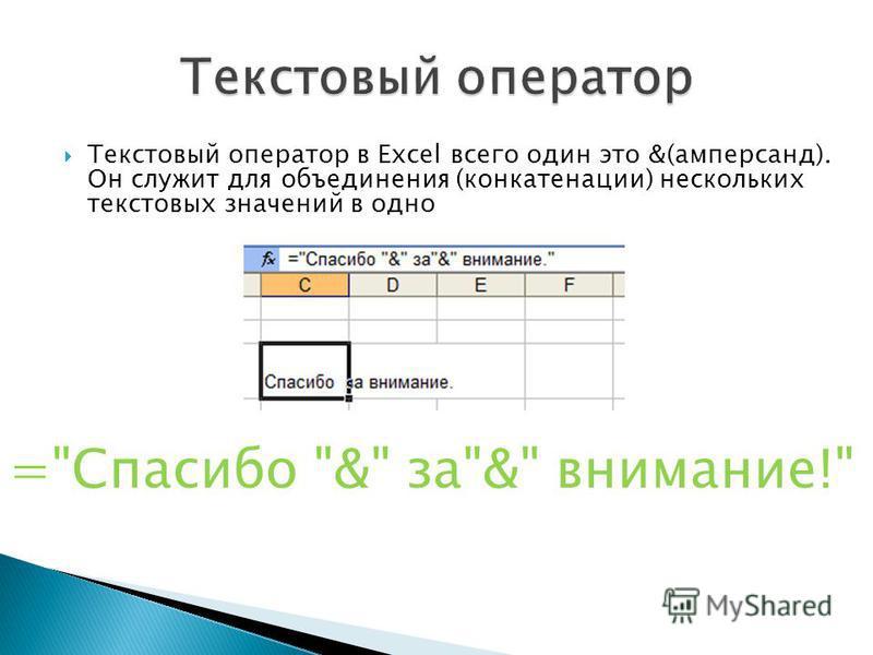 Текстовый оператор в Excel всего один это &(амперсанд). Он служит для объединения (конкатенации) нескольких текстовых значений в одно =Спасибо & за& внимание!