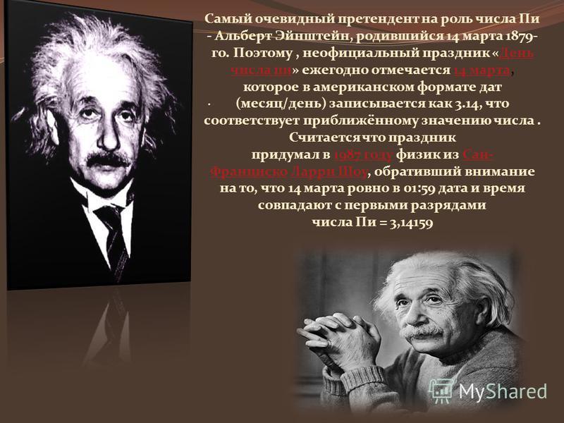 . Самый очевидный претендент на роль числа Пи - Альберт Эйнштейн, родившийся 14 марта 1879- го. Поэтому, неофициальный праздник «День числа пи» ежегодно отмечается 14 марта,День числа пи 14 марта которое в американском формате дат (месяц/день) записы