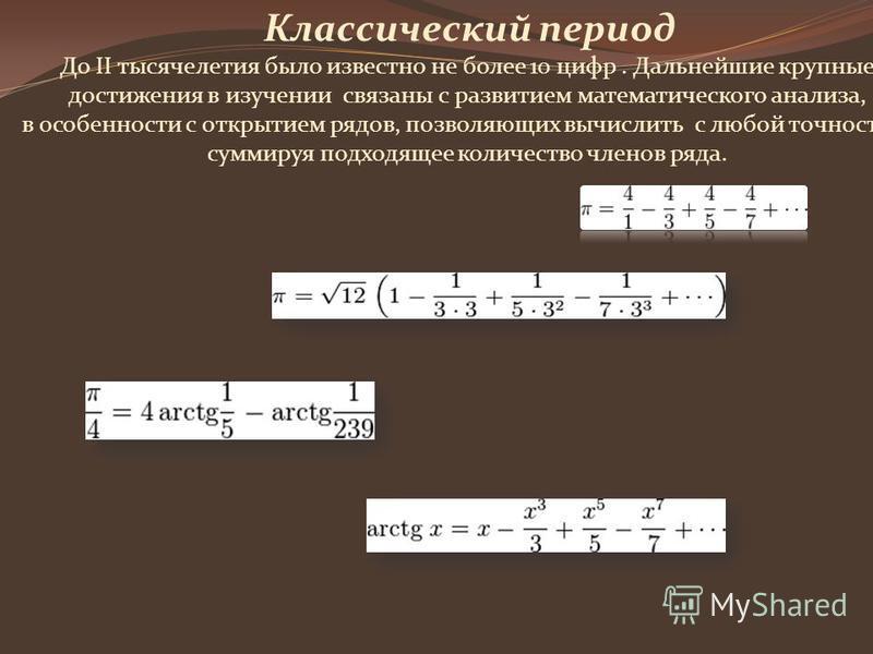 Классический период До II тысячелетия было известно не более 10 цифр. Дальнейшие крупные достижения в изучении связаны с развитием математического анализа, в особенности с открытием рядов, позволяющих вычислить с любой точностью, суммируя подходящее