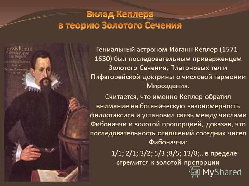 Гениальный астроном Иоганн Кеплер (1571- 1630) был последовательным приверженцем Золотого Сечения, Платоновых тел и Пифагорейской доктрины о числовой гармонии Мироздания. Считается, что именно Кеплер обратил внимание на ботаническую закономерность фи