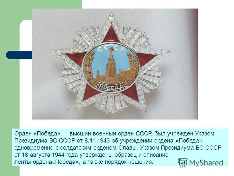 Орден Победы Орден «Победа» высший военный орден СССР, был учреждён Указом Президиума ВС СССР от 8.11.1943 об учреждении ордена «Победа» одновременно с солдатским орденом Славы. Указом Президиума ВС СССР от 18 августа 1944 года утверждены образец и о
