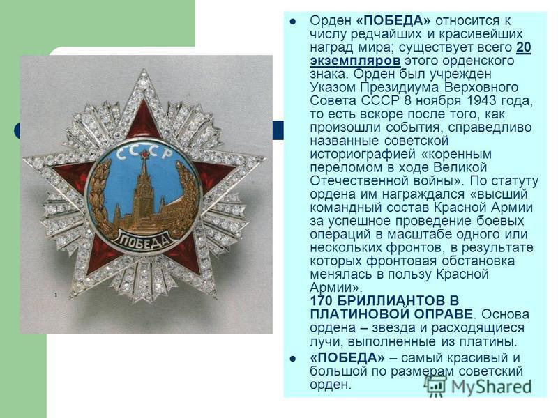 Орден «ПОБЕДА» относится к числу редчайших и красивейших наград мира; существует всего 20 экземпляров этого орденского знака. Орден был учрежден Указом Президиума Верховного Совета СССР 8 ноября 1943 года, то есть вскоре после того, как произошли соб
