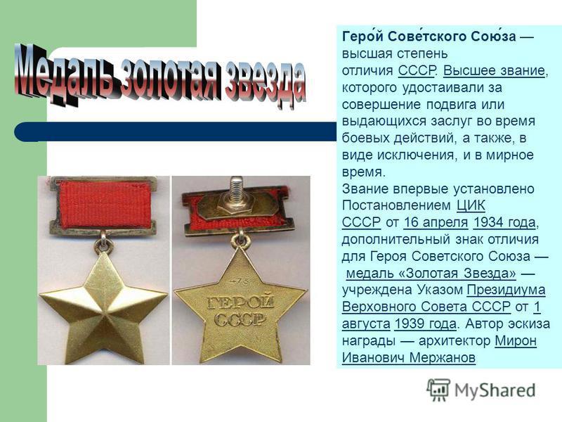 Медаль «Золотая Звезда» Геро́й Сове́детского Сою́за высшая степень отличия СССР. Высшее звание, которого удостаивали за совершение подвига или выдающихся заслуг во время боевых действий, а также, в виде исключения, и в мирное время.СССРВысшее звание