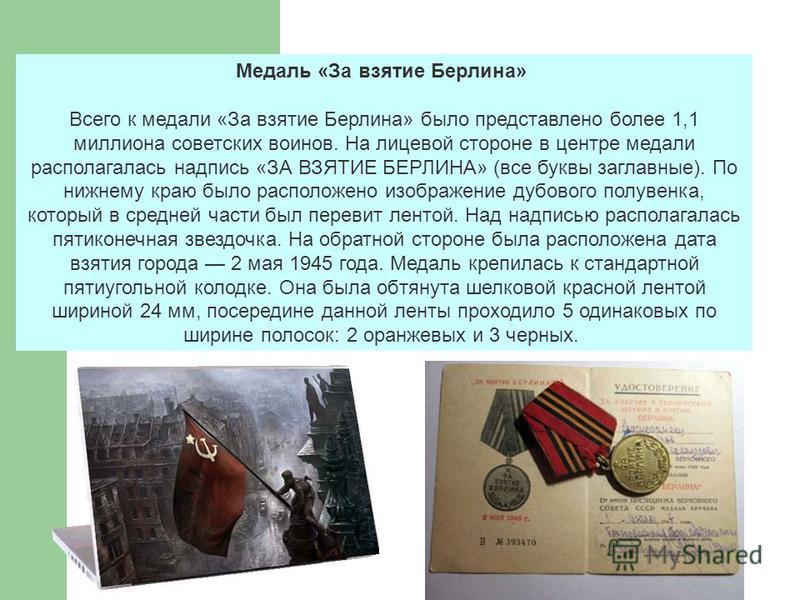 Медаль «За взятие Берлина» Всего к медали «За взятие Берлина» было представлено более 1,1 миллиона советских воинов. На лицевой стороне в центре медали располагалась надпись «ЗА ВЗЯТИЕ БЕРЛИНА» (все буквы заглавные). По нижнему краю было расположено
