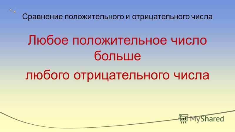 Сравнение положительного и отрицательного числа Любое положительное число больше любого отрицательного числа